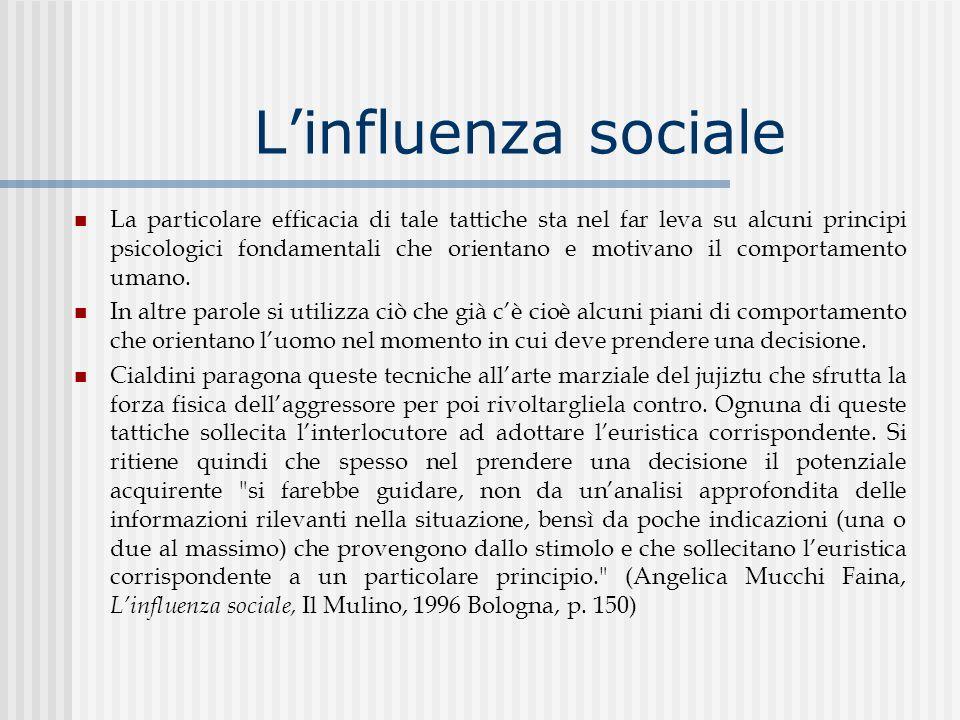 Linfluenza sociale La particolare efficacia di tale tattiche sta nel far leva su alcuni principi psicologici fondamentali che orientano e motivano il