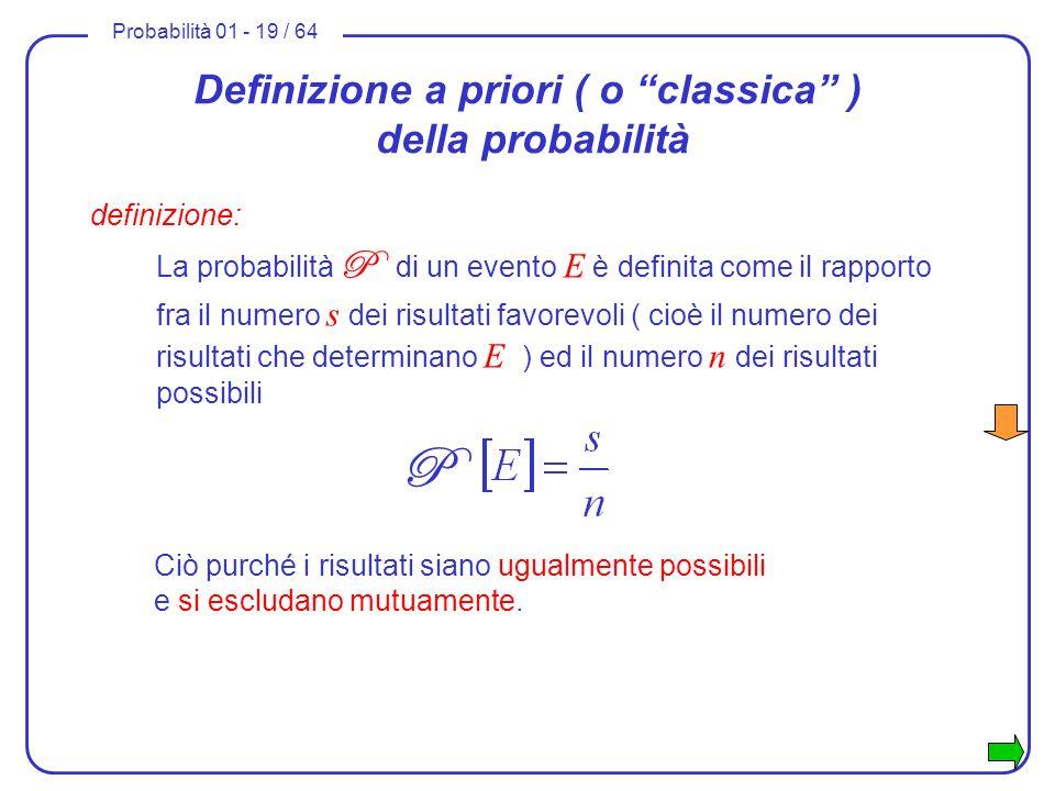 Probabilità 01 - 19 / 64 Definizione a priori ( o classica ) della probabilità definizione: La probabilità P di un evento E è definita come il rapport