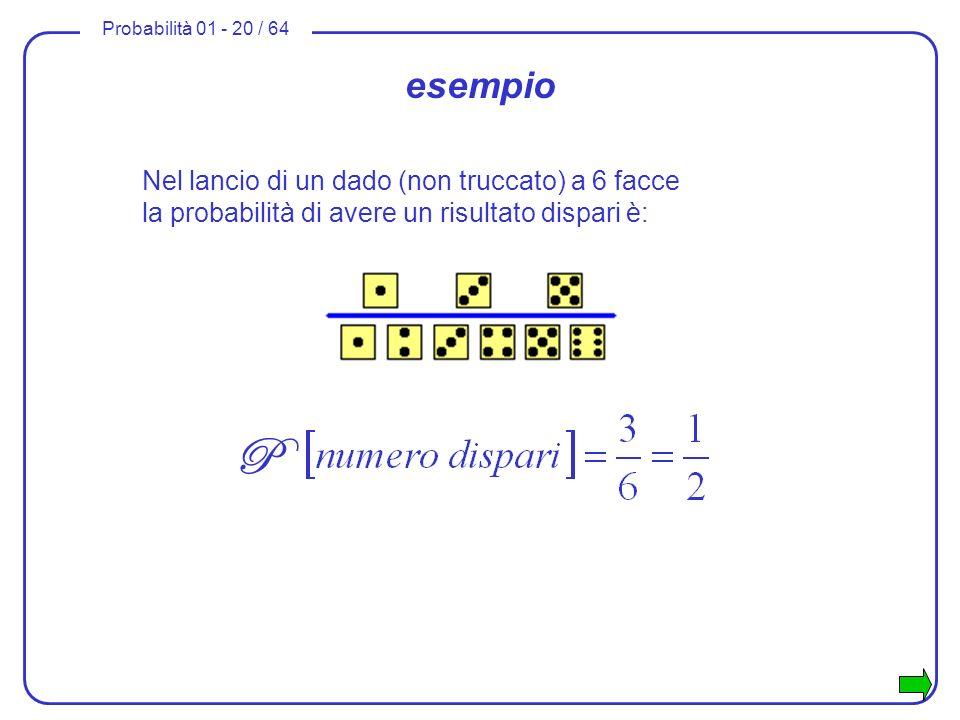 Probabilità 01 - 20 / 64 esempio Nel lancio di un dado (non truccato) a 6 facce la probabilità di avere un risultato dispari è: P