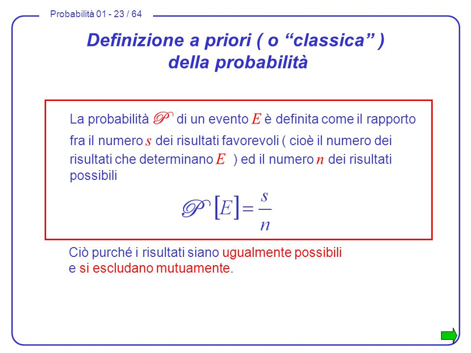 Probabilità 01 - 23 / 64 Definizione a priori ( o classica ) della probabilità La probabilità P di un evento E è definita come il rapporto fra il nume
