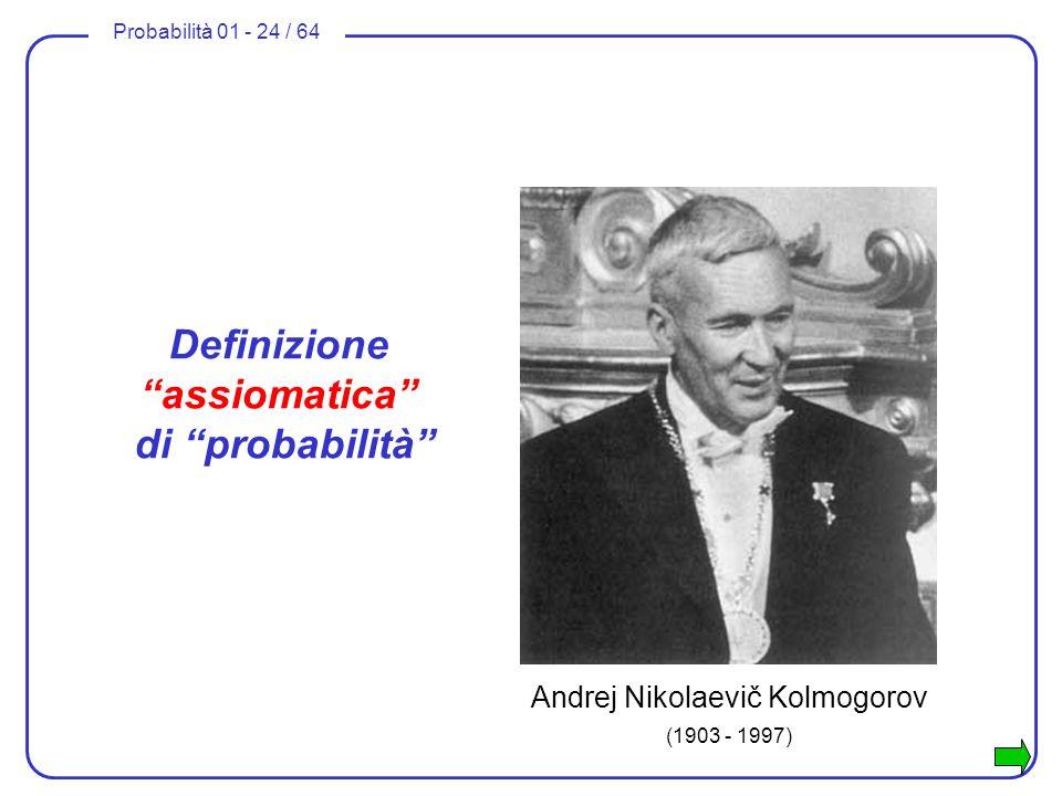Probabilità 01 - 24 / 64 Definizione assiomatica di probabilità Andrej Nikolaevič Kolmogorov (1903 - 1997)