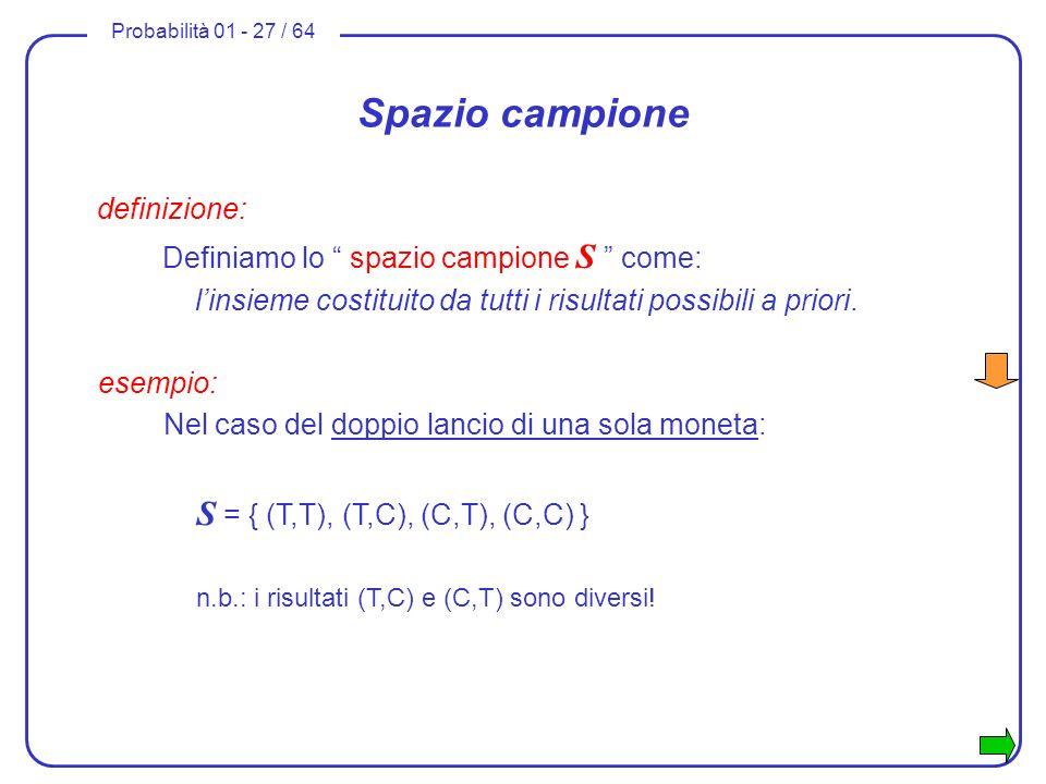 Probabilità 01 - 27 / 64 Spazio campione definizione: Definiamo lo spazio campione S come: linsieme costituito da tutti i risultati possibili a priori