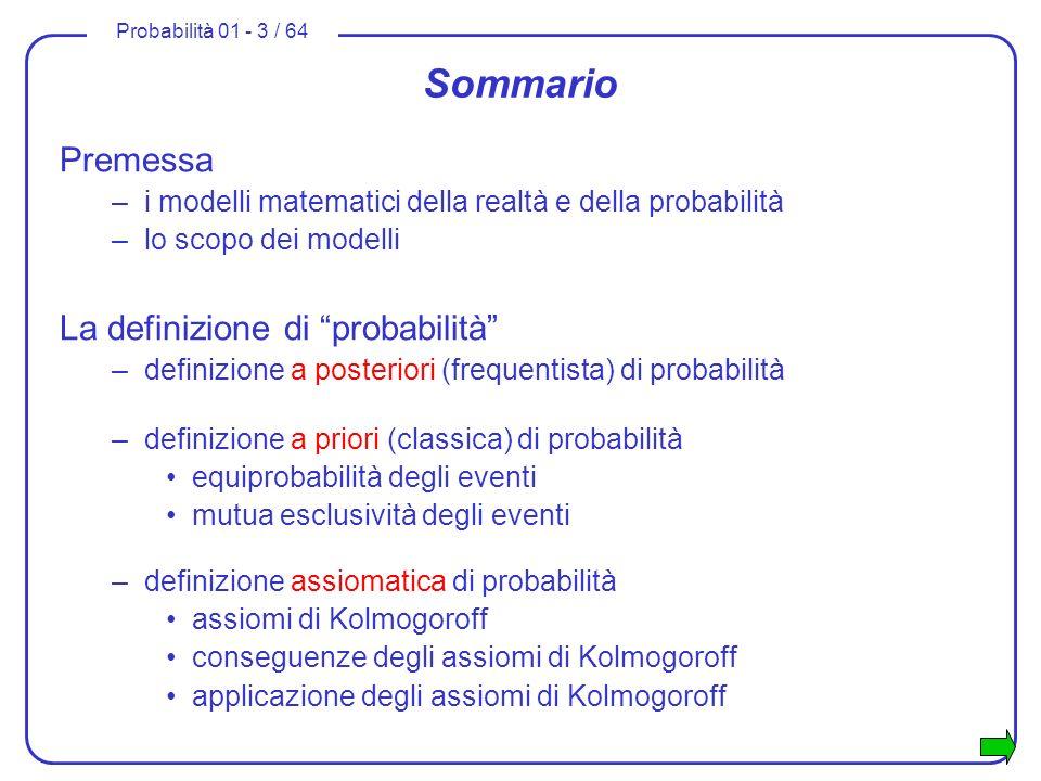 Probabilità 01 - 3 / 64 Sommario Premessa –i modelli matematici della realtà e della probabilità –lo scopo dei modelli La definizione di probabilità –