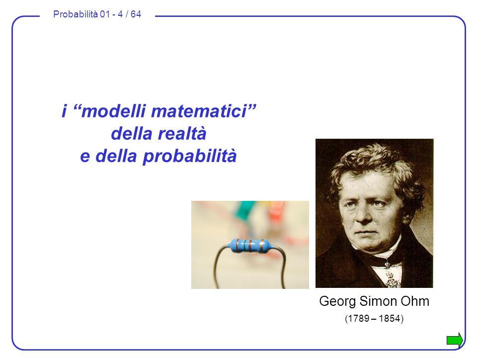 Probabilità 01 - 4 / 64 i modelli matematici della realtà e della probabilità Georg Simon Ohm (1789 – 1854)