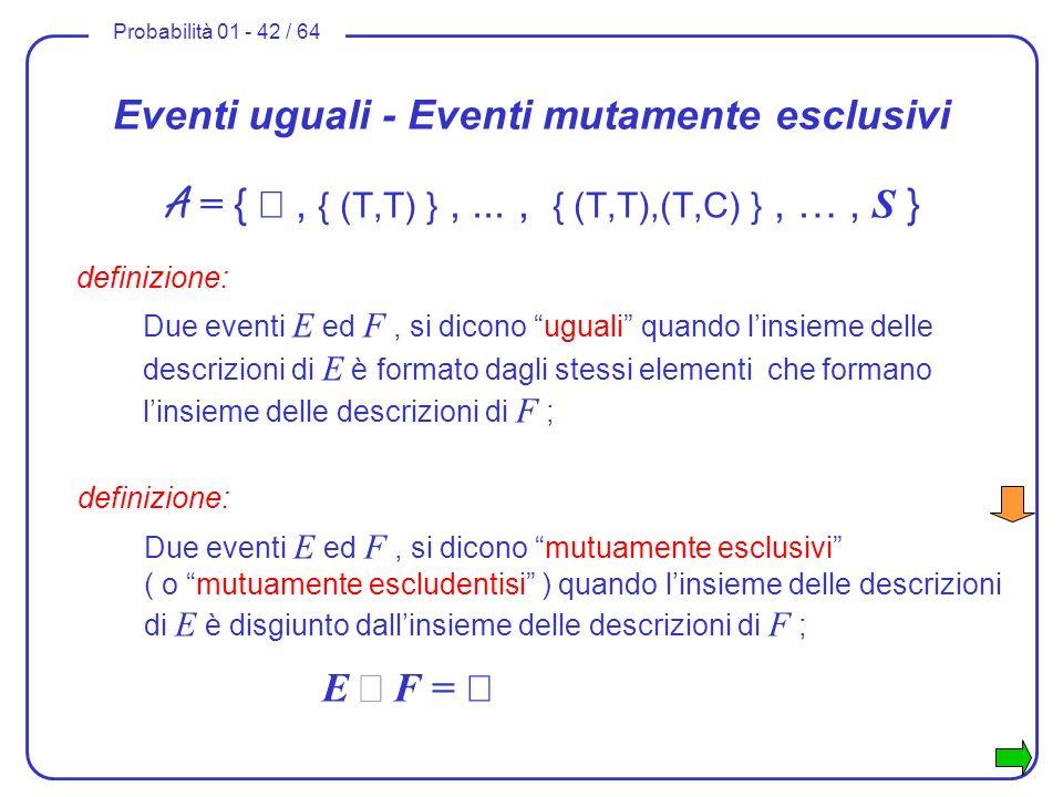 Probabilità 01 - 42 / 64 Eventi uguali - Eventi mutamente esclusivi A = {, { (T,T) },..., { (T,T),(T,C) }, …, S } definizione: Due eventi E ed F, si d