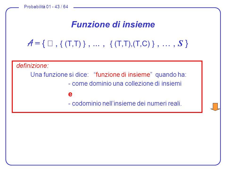 Probabilità 01 - 43 / 64 Funzione di insieme A = {, { (T,T) },..., { (T,T),(T,C) }, …, S } definizione: Una funzione si dice: funzione di insieme quan