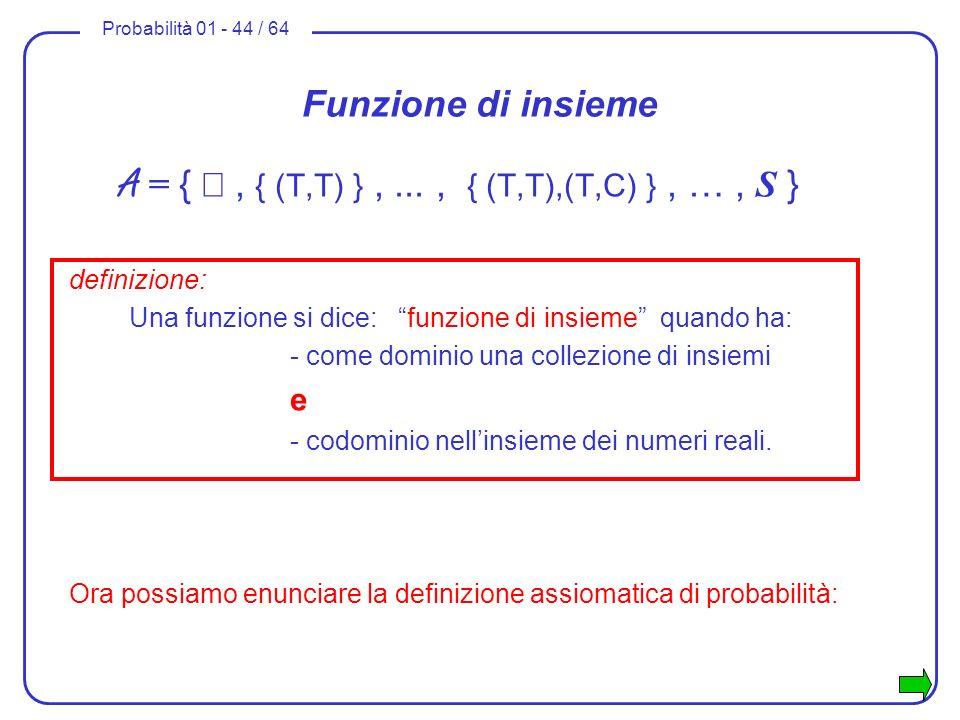 Probabilità 01 - 44 / 64 Funzione di insieme A = {, { (T,T) },..., { (T,T),(T,C) }, …, S } definizione: Una funzione si dice: funzione di insieme quan