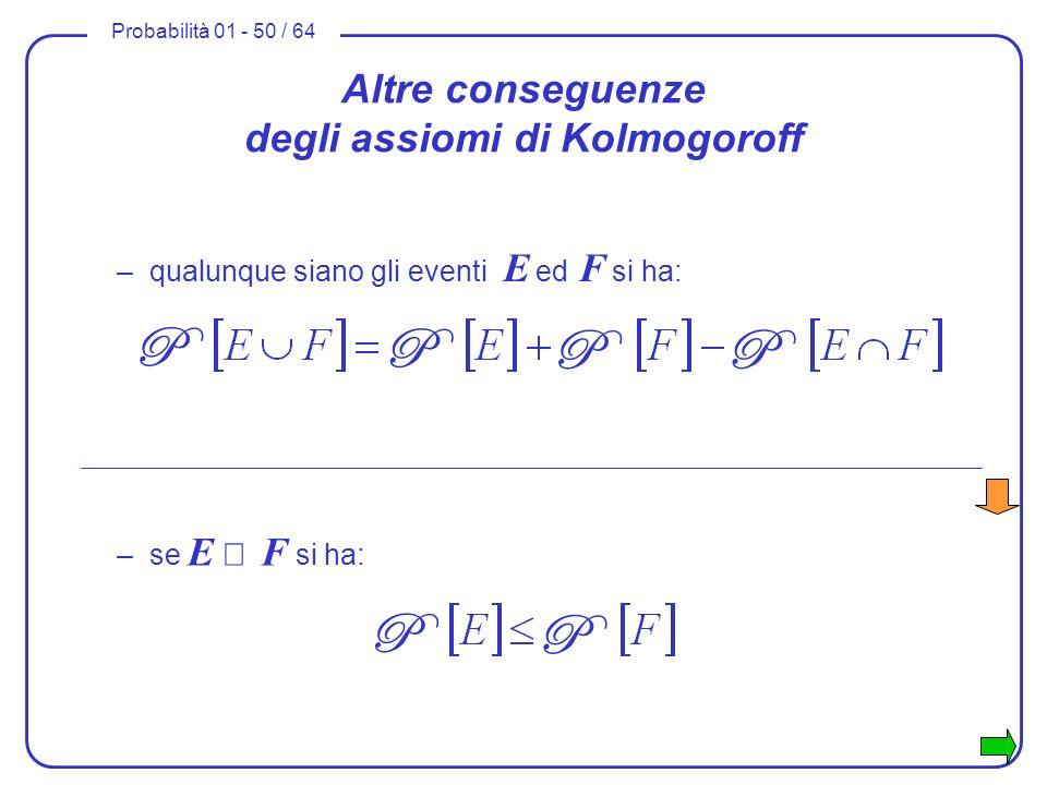 Probabilità 01 - 50 / 64 Altre conseguenze degli assiomi di Kolmogoroff –se E F si ha: P P P P –qualunque siano gli eventi E ed F si ha: P P