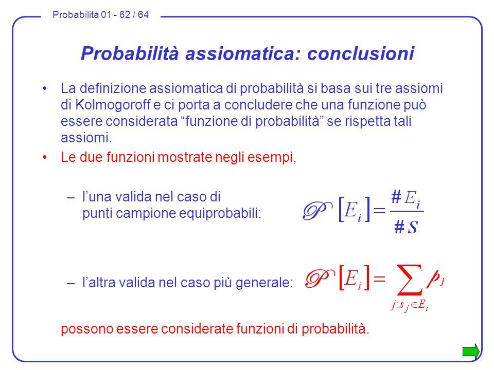 Probabilità 01 - 62 / 64 Probabilità assiomatica: conclusioni La definizione assiomatica di probabilità si basa sui tre assiomi di Kolmogoroff e ci po