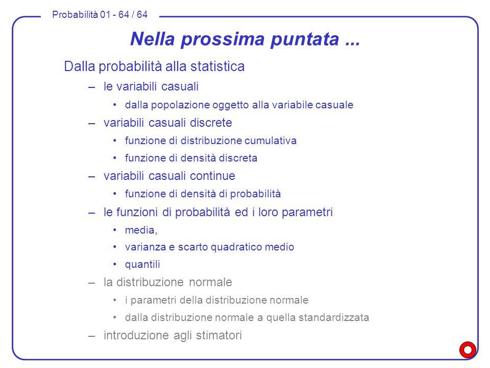 Probabilità 01 - 64 / 64 Nella prossima puntata... Dalla probabilità alla statistica –le variabili casuali dalla popolazione oggetto alla variabile ca
