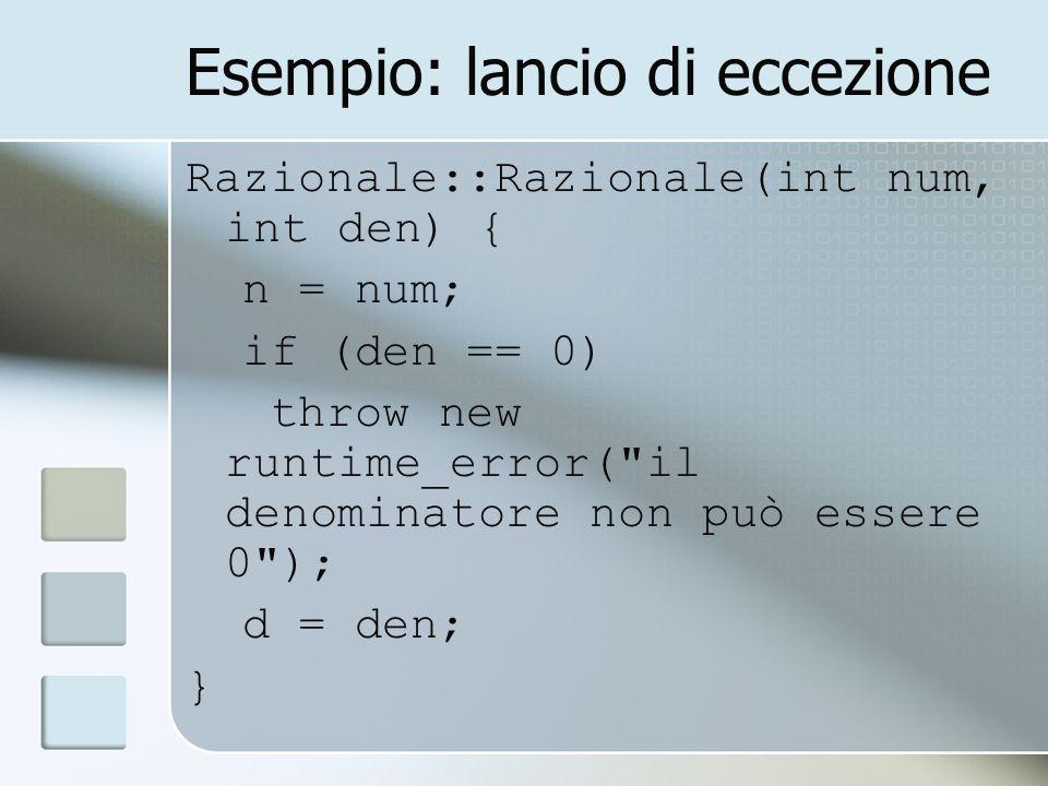 Esempio: lancio di eccezione Razionale::Razionale(int num, int den) { n = num; if (den == 0) throw new runtime_error( il denominatore non può essere 0 ); d = den; }