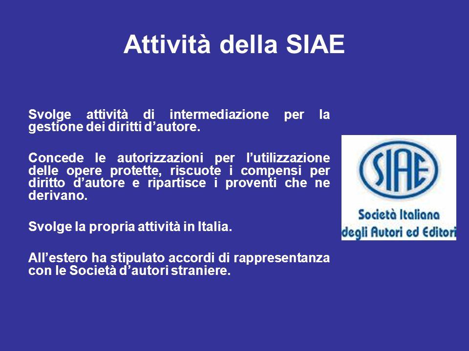 Attività della SIAE Svolge attività di intermediazione per la gestione dei diritti dautore. Concede le autorizzazioni per lutilizzazione delle opere p