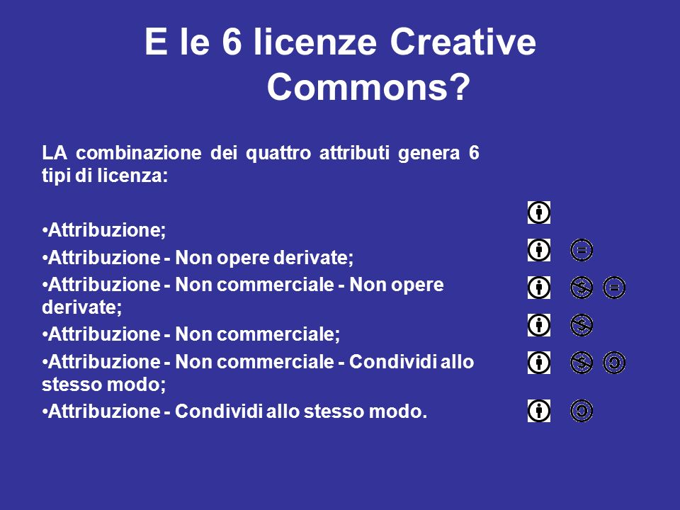 E le 6 licenze Creative Commons? LA combinazione dei quattro attributi genera 6 tipi di licenza: Attribuzione; Attribuzione - Non opere derivate; Attr