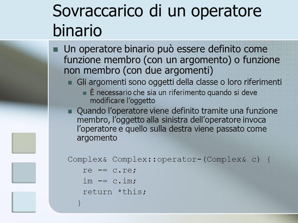 Sovraccarico di un operatore binario Un operatore binario può essere definito come funzione membro (con un argomento) o funzione non membro (con due argomenti) Gli argomenti sono oggetti della classe o loro riferimenti È necessario che sia un riferimento quando si deve modificare loggetto Quando loperatore viene definito tramite una funzione membro, loggetto alla sinistra delloperatore invoca loperatore e quello sulla destra viene passato come argomento Complex& Complex::operator-(Complex& c) { re -= c.re; im -= c.im; return *this; }