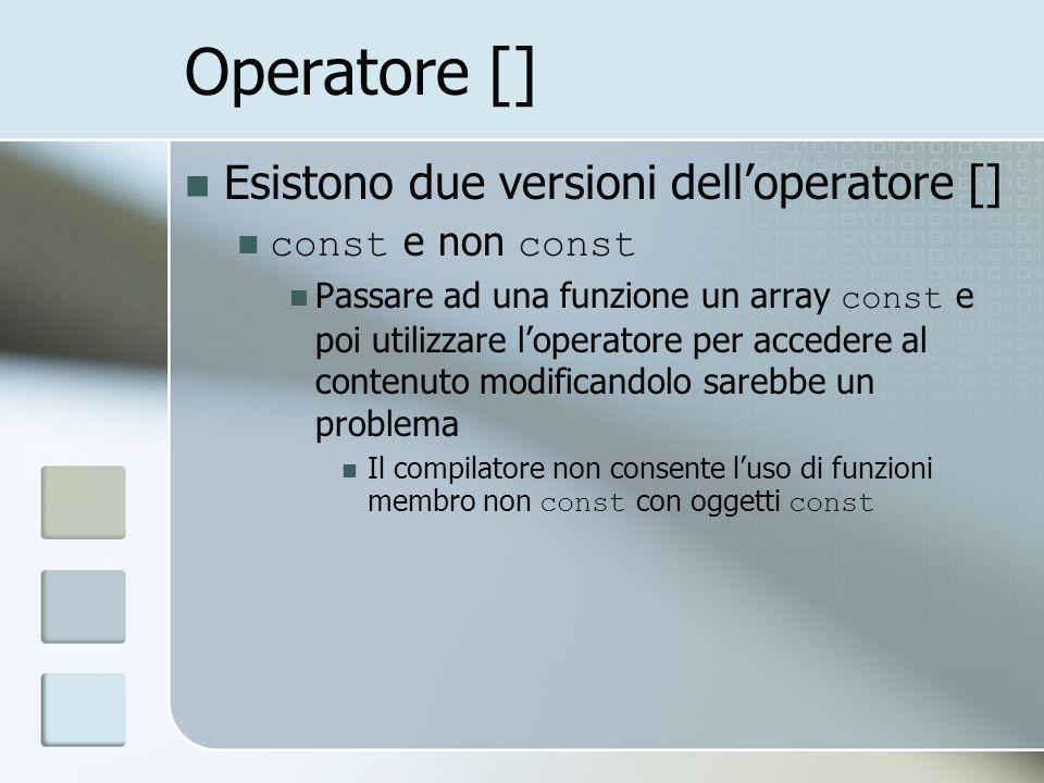 Operatore [] Esistono due versioni delloperatore [] const e non const Passare ad una funzione un array const e poi utilizzare loperatore per accedere al contenuto modificandolo sarebbe un problema Il compilatore non consente luso di funzioni membro non const con oggetti const