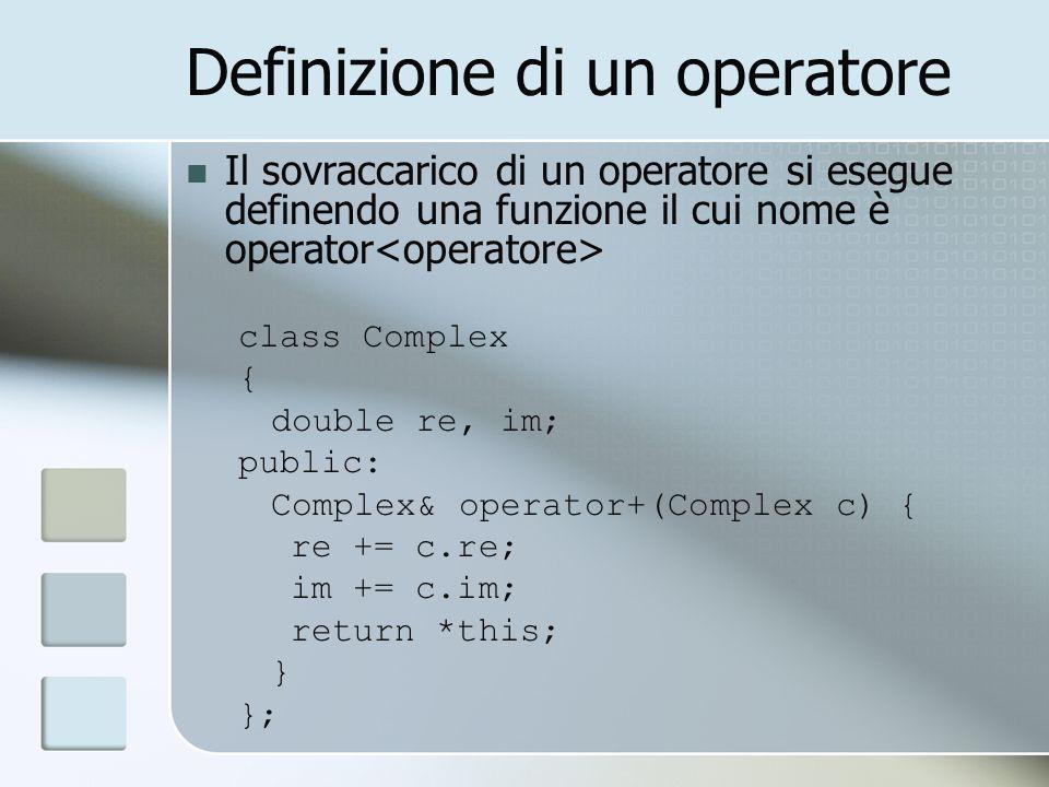 Definizione di un operatore Il sovraccarico di un operatore si esegue definendo una funzione il cui nome è operator class Complex { double re, im; public: Complex& operator+(Complex c) { re += c.re; im += c.im; return *this; } };