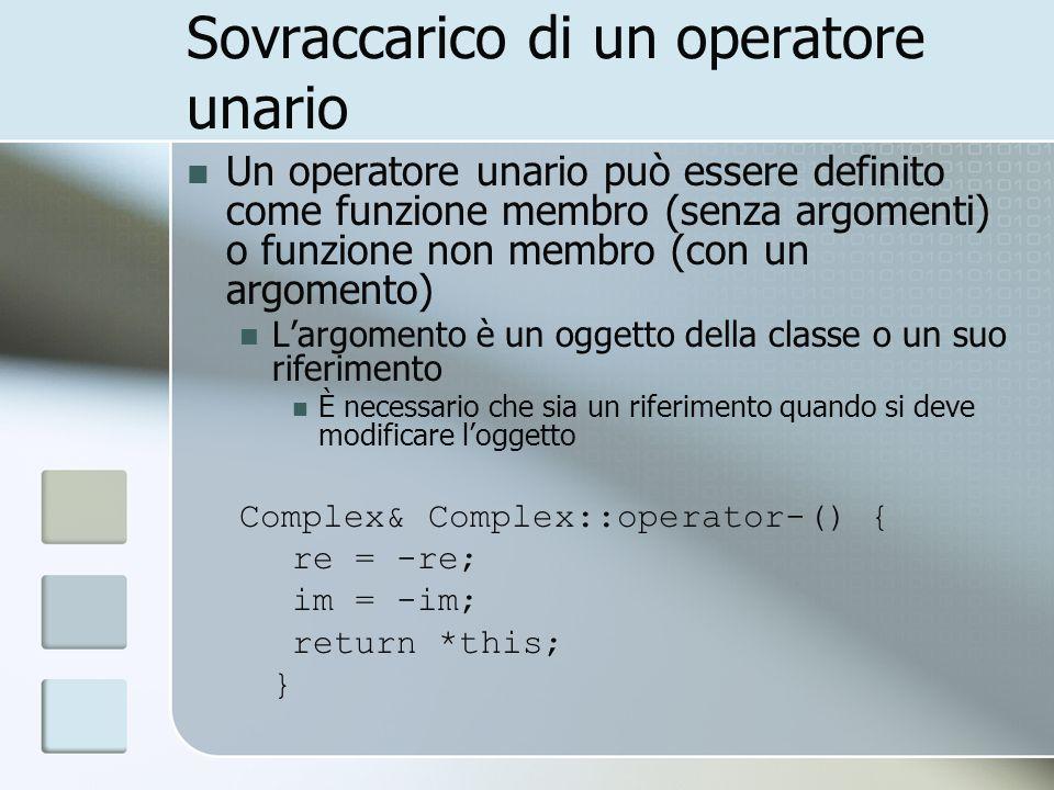 Sovraccarico di un operatore unario Un operatore unario può essere definito come funzione membro (senza argomenti) o funzione non membro (con un argomento) Largomento è un oggetto della classe o un suo riferimento È necessario che sia un riferimento quando si deve modificare loggetto Complex& Complex::operator-() { re = -re; im = -im; return *this; }