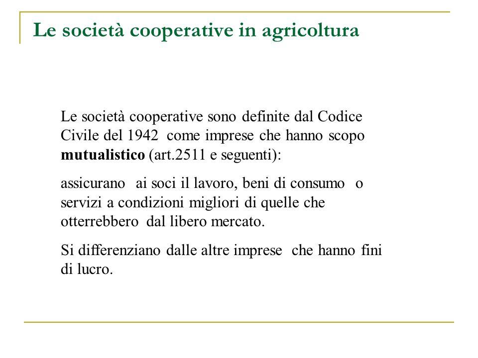Le società cooperative in agricoltura Le società cooperative sono definite dal Codice Civile del 1942 come imprese che hanno scopo mutualistico (art.2