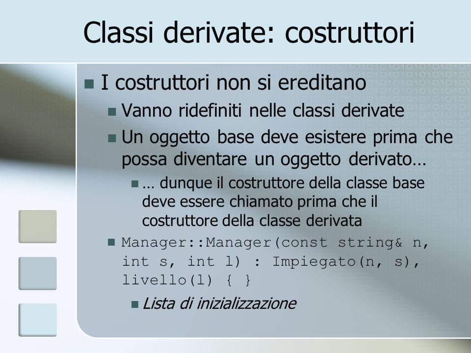 Classi derivate: costruttori I costruttori non si ereditano Vanno ridefiniti nelle classi derivate Un oggetto base deve esistere prima che possa diventare un oggetto derivato… … dunque il costruttore della classe base deve essere chiamato prima che il costruttore della classe derivata Manager::Manager(const string& n, int s, int l) : Impiegato(n, s), livello(l) { } Lista di inizializzazione