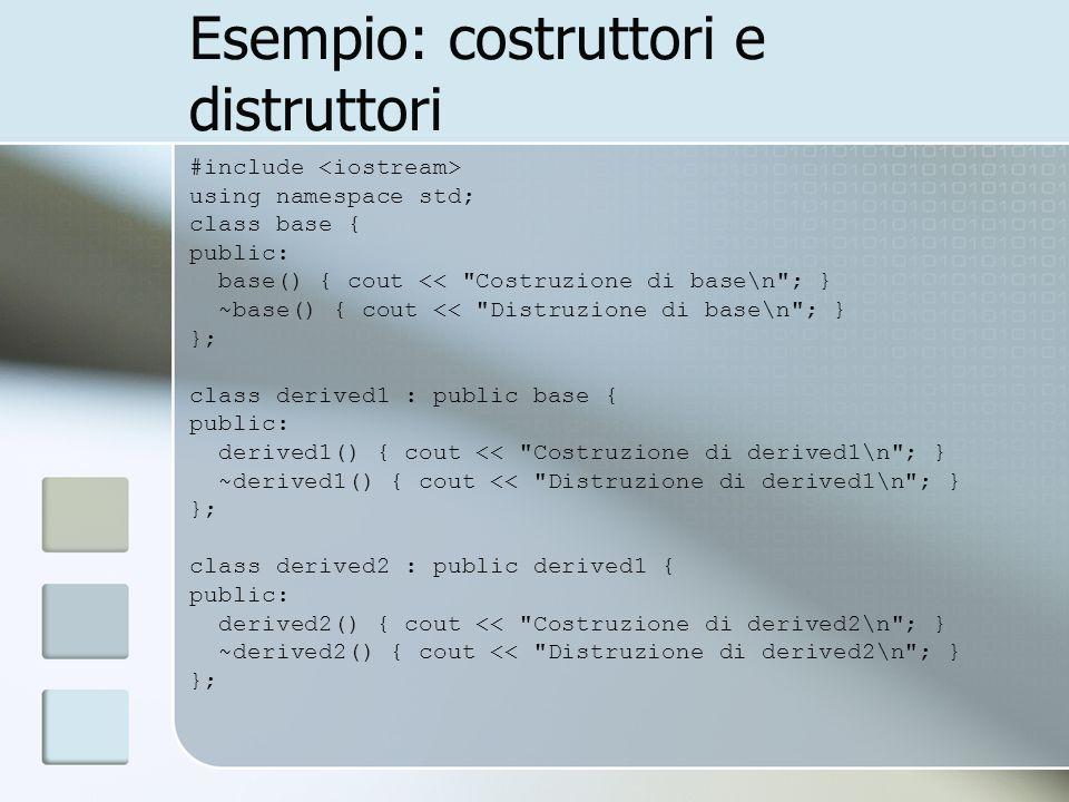 Esempio: costruttori e distruttori #include using namespace std; class base { public: base() { cout << Costruzione di base\n ; } ~base() { cout << Distruzione di base\n ; } }; class derived1 : public base { public: derived1() { cout << Costruzione di derived1\n ; } ~derived1() { cout << Distruzione di derived1\n ; } }; class derived2 : public derived1 { public: derived2() { cout << Costruzione di derived2\n ; } ~derived2() { cout << Distruzione di derived2\n ; } };