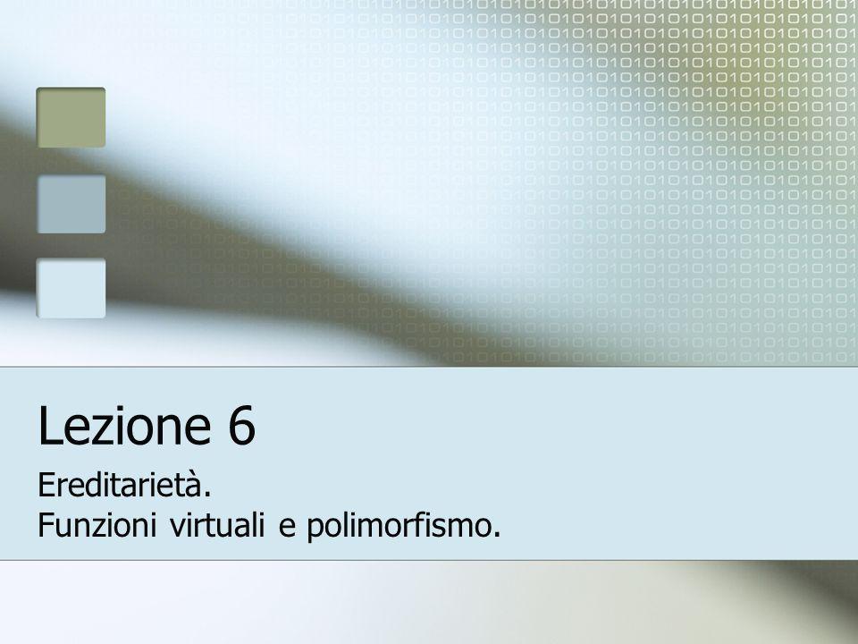 Lezione 6 Ereditarietà. Funzioni virtuali e polimorfismo.
