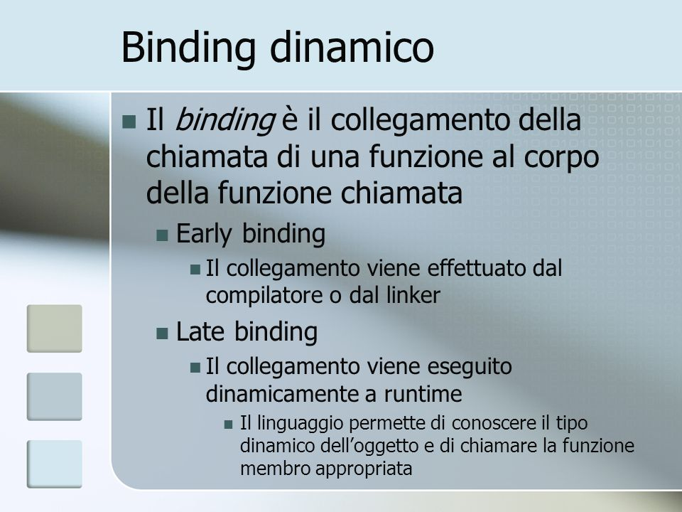 Binding dinamico Il binding è il collegamento della chiamata di una funzione al corpo della funzione chiamata Early binding Il collegamento viene effettuato dal compilatore o dal linker Late binding Il collegamento viene eseguito dinamicamente a runtime Il linguaggio permette di conoscere il tipo dinamico delloggetto e di chiamare la funzione membro appropriata