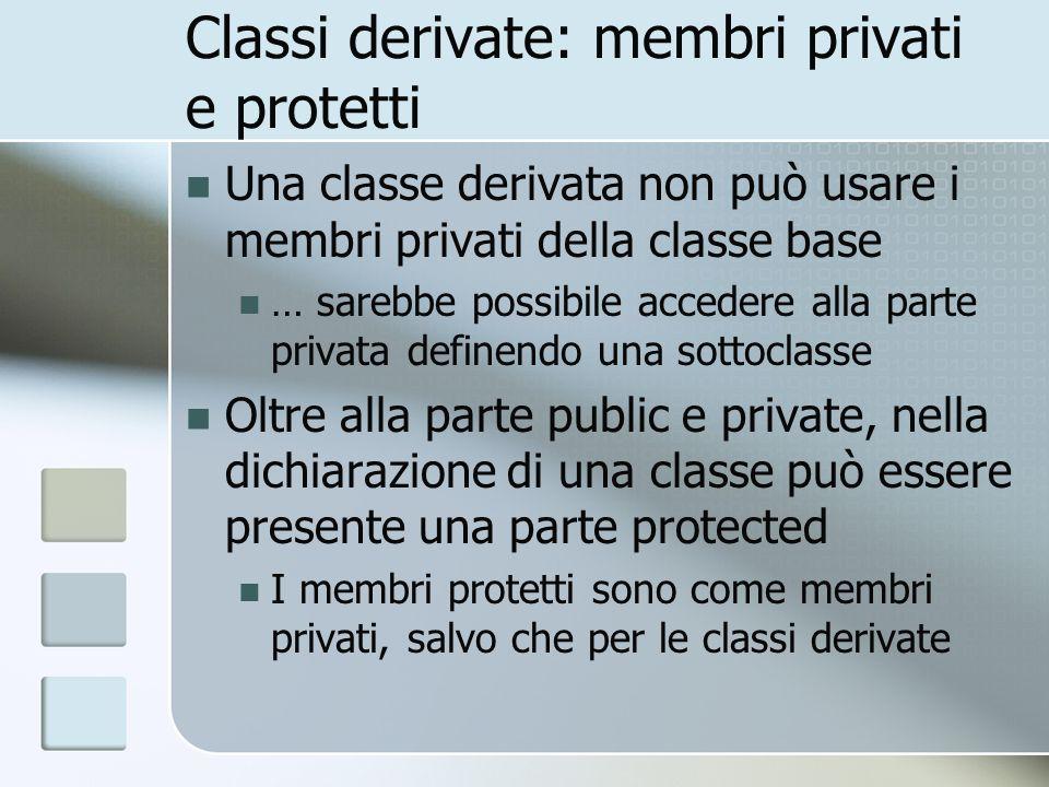 Classi derivate: membri privati e protetti Una classe derivata non può usare i membri privati della classe base … sarebbe possibile accedere alla parte privata definendo una sottoclasse Oltre alla parte public e private, nella dichiarazione di una classe può essere presente una parte protected I membri protetti sono come membri privati, salvo che per le classi derivate