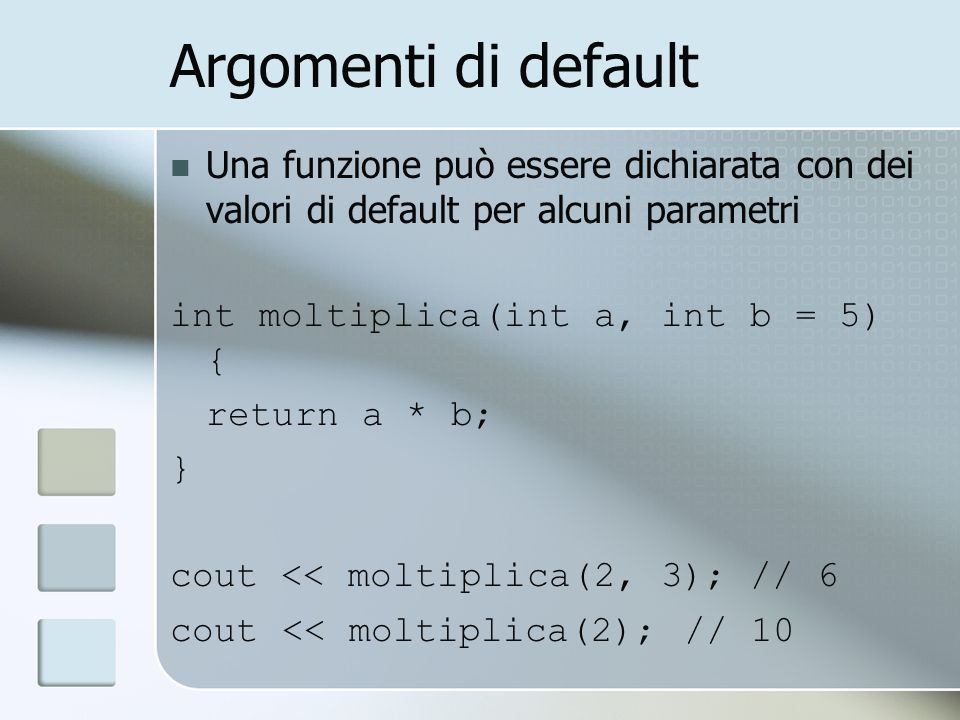 Argomenti di default Una funzione può essere dichiarata con dei valori di default per alcuni parametri int moltiplica(int a, int b = 5) { return a * b; } cout << moltiplica(2, 3); // 6 cout << moltiplica(2); // 10