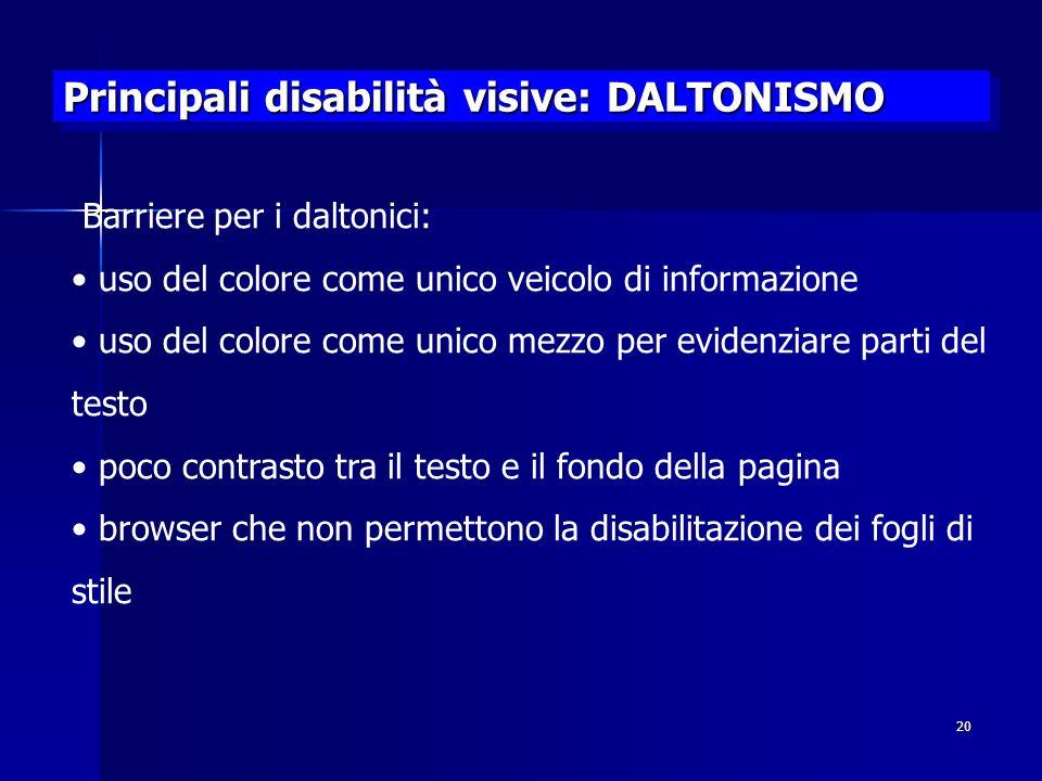 20 Principali disabilità visive: DALTONISMO Barriere per i daltonici: uso del colore come unico veicolo di informazione uso del colore come unico mezzo per evidenziare parti del testo poco contrasto tra il testo e il fondo della pagina browser che non permettono la disabilitazione dei fogli di stile