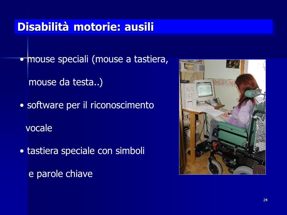 24 Disabilità motorie: ausili mouse speciali (mouse a tastiera, mouse da testa..) software per il riconoscimento vocale tastiera speciale con simboli e parole chiave