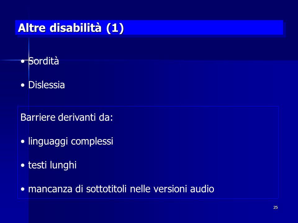 25 Altre disabilità (1) Sordità Dislessia Barriere derivanti da: linguaggi complessi testi lunghi mancanza di sottotitoli nelle versioni audio