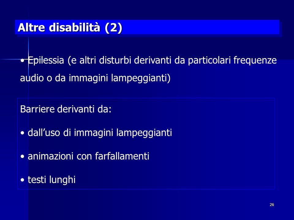 26 Altre disabilità (2) Epilessia (e altri disturbi derivanti da particolari frequenze audio o da immagini lampeggianti) Barriere derivanti da: dalluso di immagini lampeggianti animazioni con farfallamenti testi lunghi