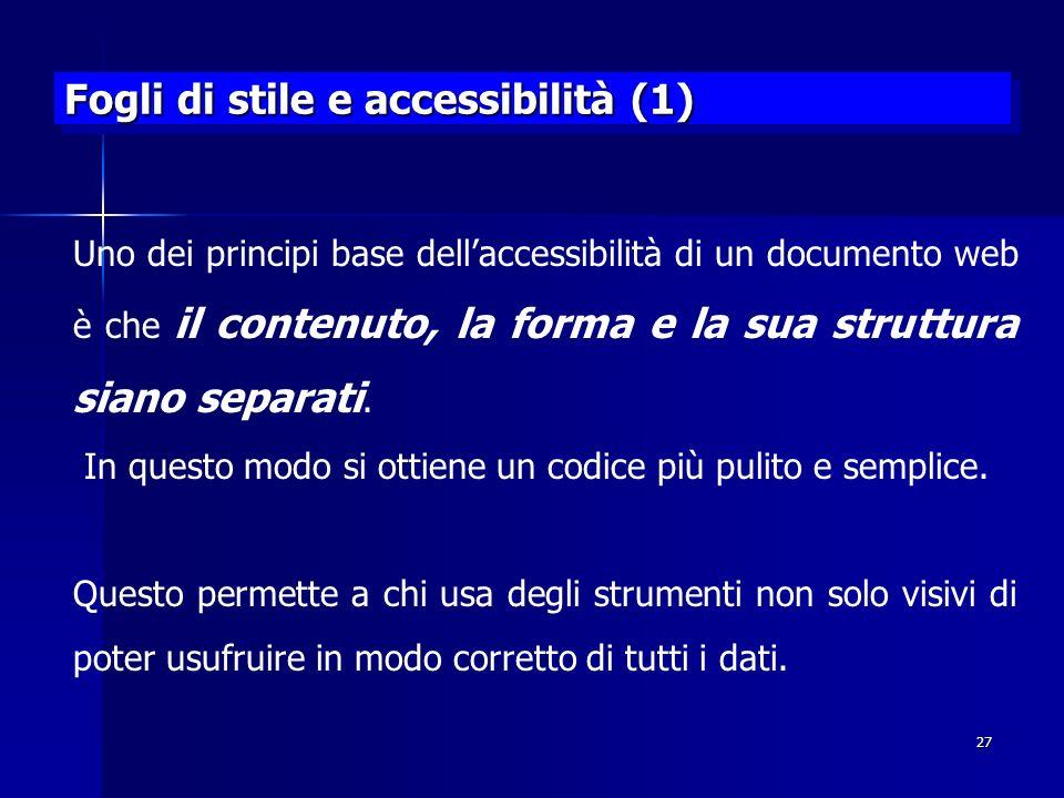 27 Fogli di stile e accessibilità (1) Uno dei principi base dellaccessibilità di un documento web è che il contenuto, la forma e la sua struttura siano separati.