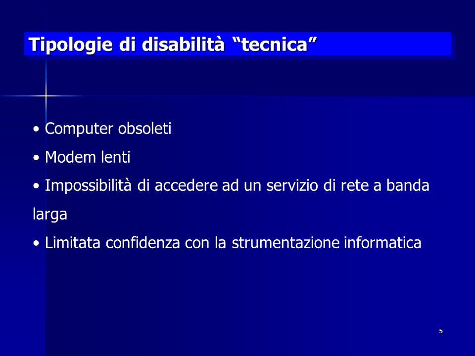 5 Tipologie di disabilità tecnica Computer obsoleti Modem lenti Impossibilità di accedere ad un servizio di rete a banda larga Limitata confidenza con la strumentazione informatica
