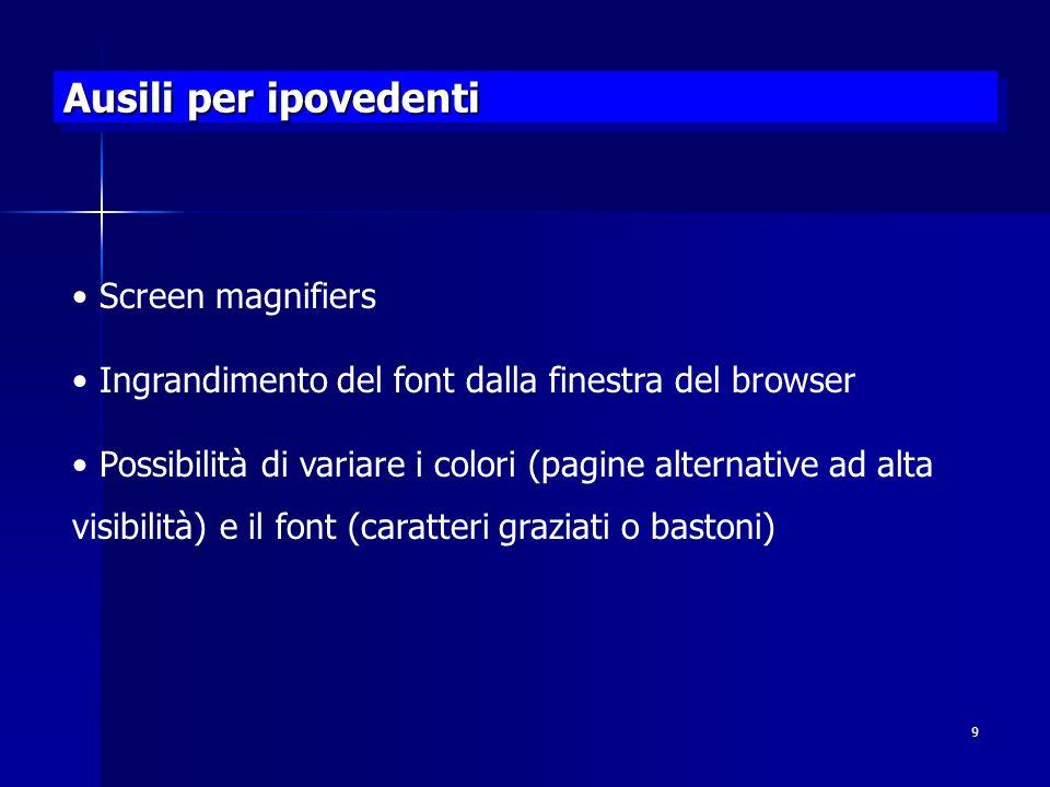 9 Ausili per ipovedenti Screen magnifiers Ingrandimento del font dalla finestra del browser Possibilità di variare i colori (pagine alternative ad alta visibilità) e il font (caratteri graziati o bastoni)
