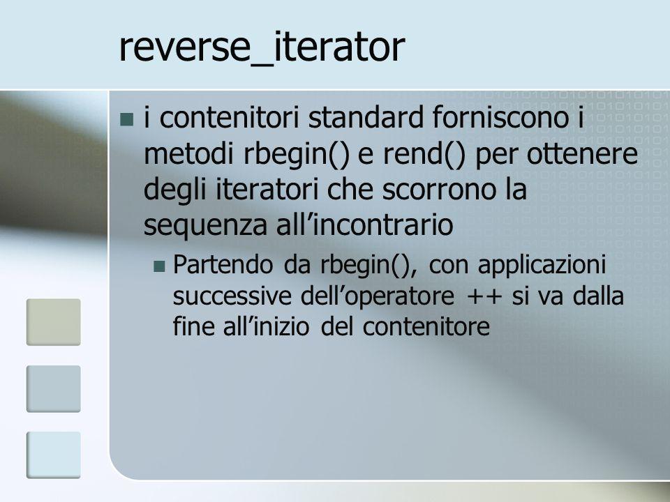 reverse_iterator i contenitori standard forniscono i metodi rbegin() e rend() per ottenere degli iteratori che scorrono la sequenza allincontrario Partendo da rbegin(), con applicazioni successive delloperatore ++ si va dalla fine allinizio del contenitore