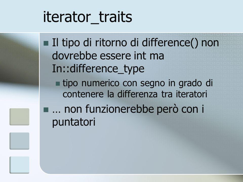 iterator_traits Il tipo di ritorno di difference() non dovrebbe essere int ma In::difference_type tipo numerico con segno in grado di contenere la differenza tra iteratori … non funzionerebbe però con i puntatori