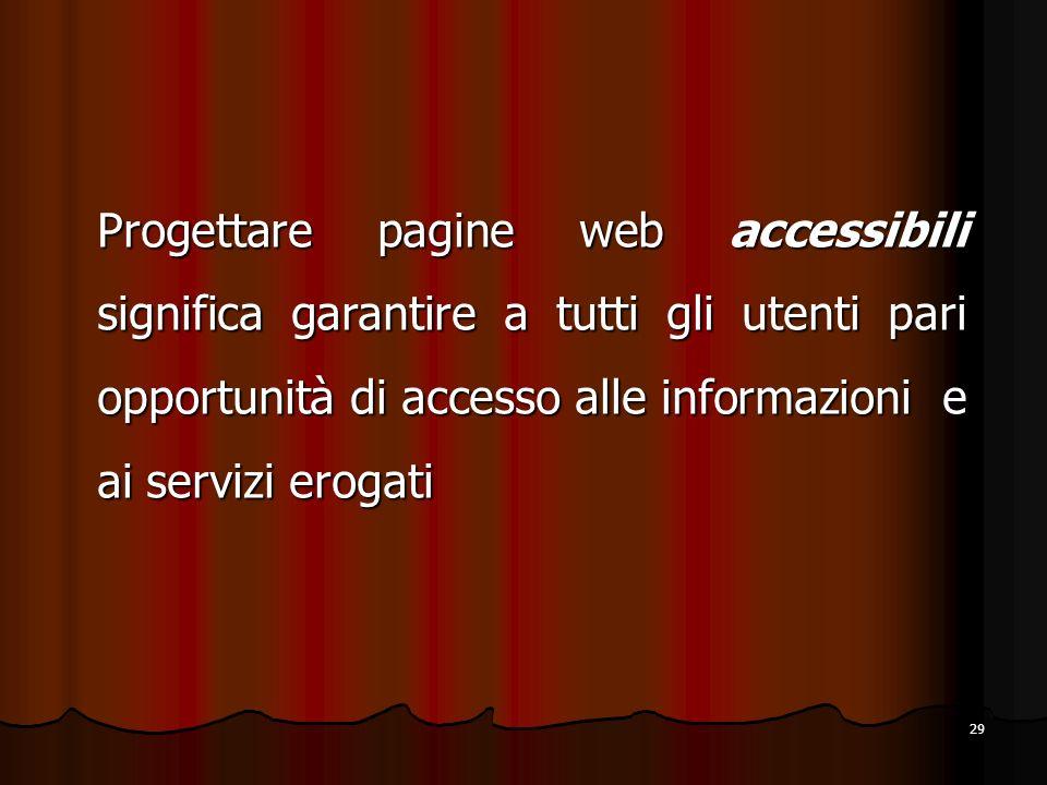 29 Progettare pagine web accessibili significa garantire a tutti gli utenti pari opportunità di accesso alle informazioni e ai servizi erogati