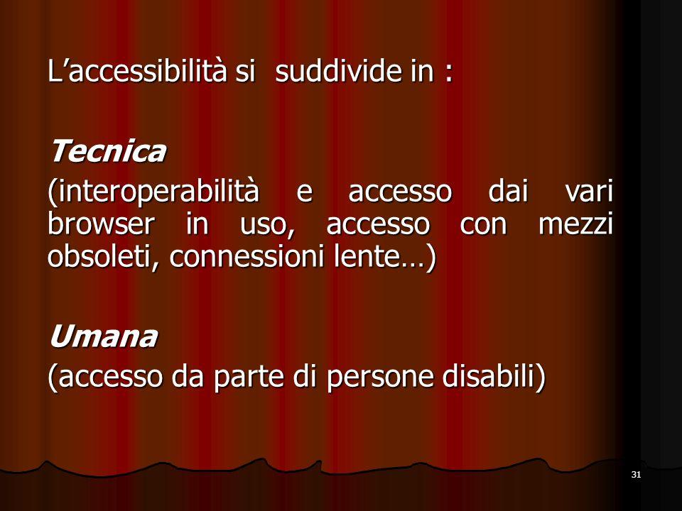 31 Laccessibilità si suddivide in : Tecnica (interoperabilità e accesso dai vari browser in uso, accesso con mezzi obsoleti, connessioni lente…) Umana