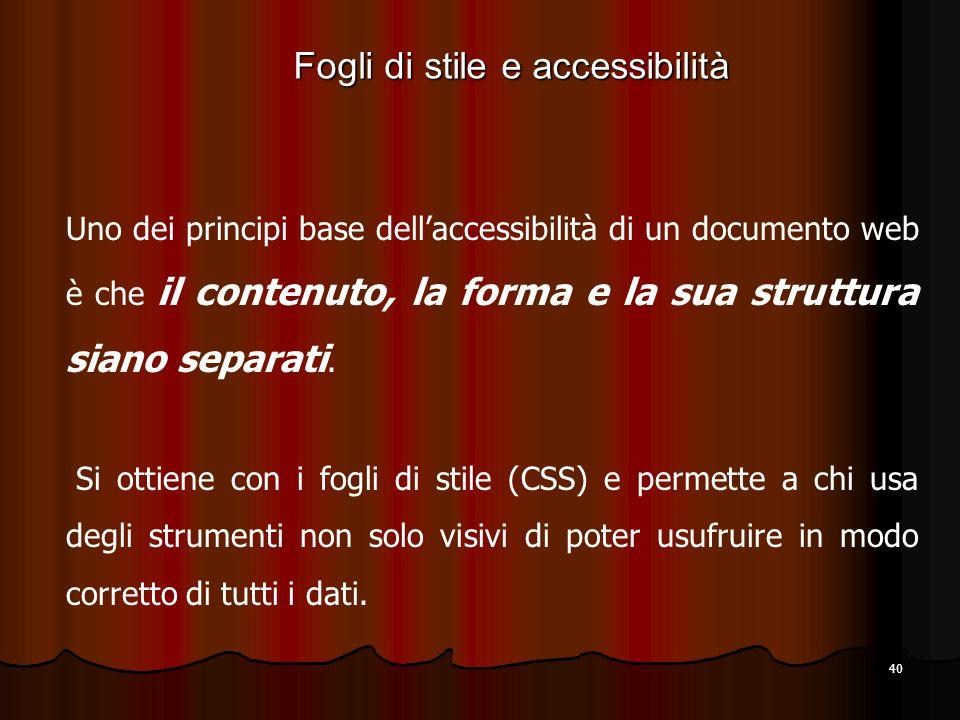 40 Uno dei principi base dellaccessibilità di un documento web è che il contenuto, la forma e la sua struttura siano separati. Si ottiene con i fogli