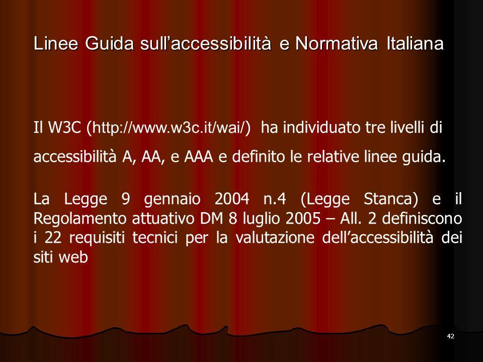 42 Il W3C ( http://www.w3c.it/wai/ ) ha individuato tre livelli di accessibilità A, AA, e AAA e definito le relative linee guida. La Legge 9 gennaio 2