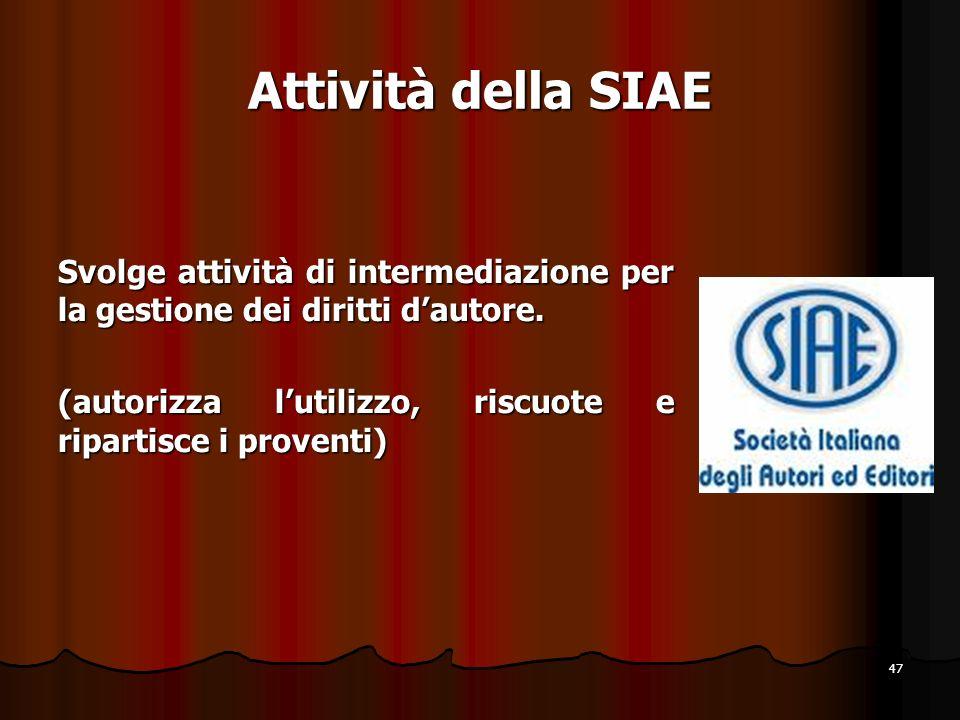 47 Attività della SIAE Svolge attività di intermediazione per la gestione dei diritti dautore. (autorizza lutilizzo, riscuote e ripartisce i proventi)