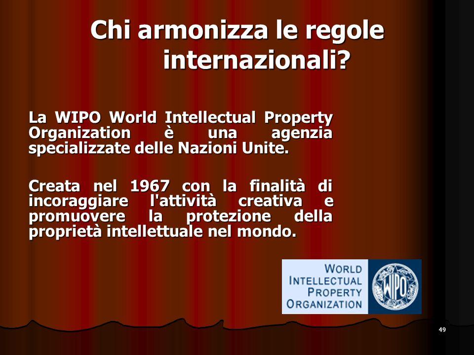 49 Chi armonizza le regole internazionali? La WIPO World Intellectual Property Organization è una agenzia specializzate delle Nazioni Unite. Creata ne