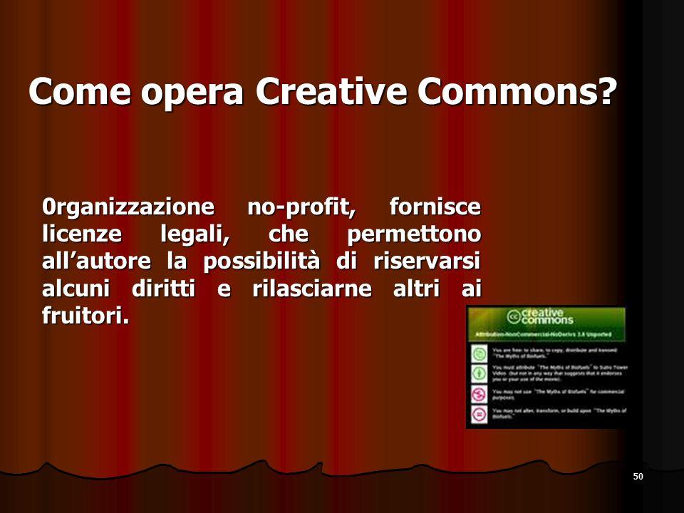 50 Come opera Creative Commons? 0rganizzazione no-profit, fornisce licenze legali, che permettono allautore la possibilità di riservarsi alcuni diritt