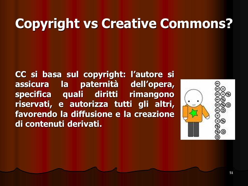 51 Copyright vs Creative Commons? CC si basa sul copyright: lautore si assicura la paternità dellopera, specifica quali diritti rimangono riservati, e