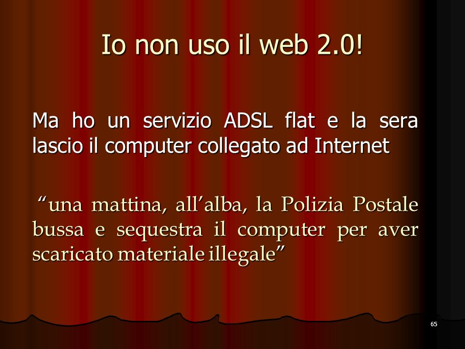 65 Io non uso il web 2.0! Ma ho un servizio ADSL flat e la sera lascio il computer collegato ad Internet una mattina, allalba, la Polizia Postale buss