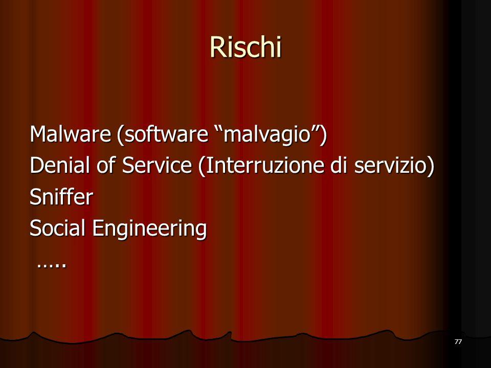 77 Rischi Malware (software malvagio) Denial of Service (Interruzione di servizio) Sniffer Social Engineering ….. …..