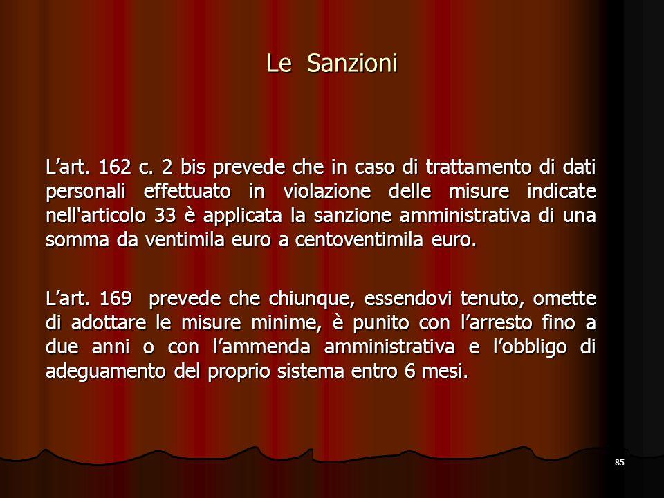 85 Le Sanzioni Lart. 162 c. 2 bis prevede che in caso di trattamento di dati personali effettuato in violazione delle misure indicate nell'articolo 33