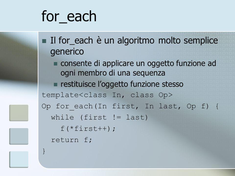 for_each Il for_each è un algoritmo molto semplice generico consente di applicare un oggetto funzione ad ogni membro di una sequenza restituisce loggetto funzione stesso template Op for_each(In first, In last, Op f) { while (first != last) f(*first++); return f; }