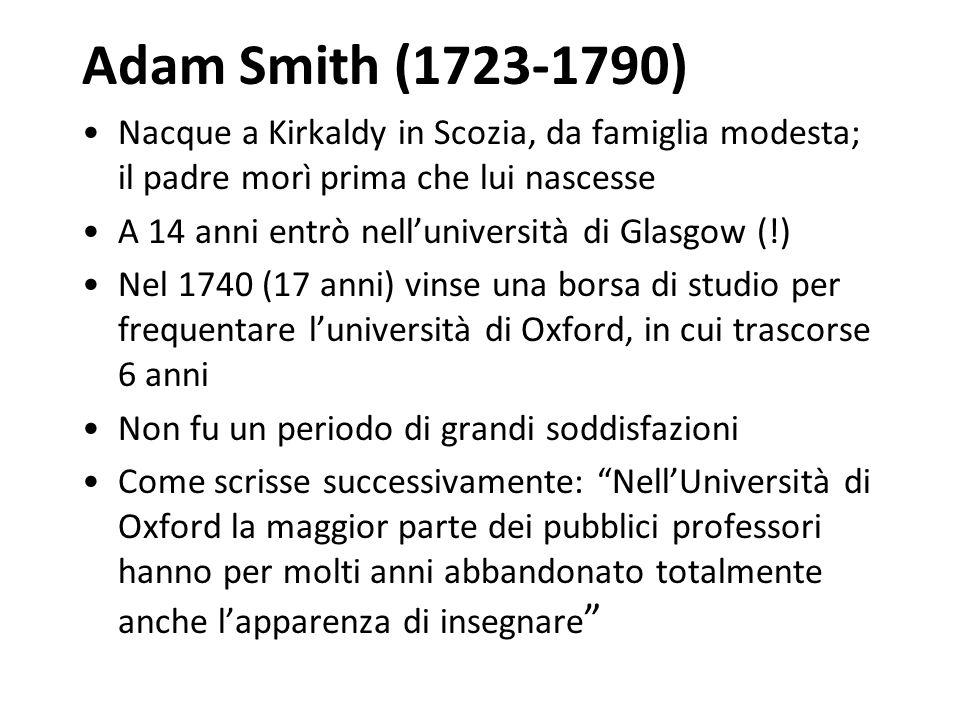 Adam Smith (1723-1790) Nacque a Kirkaldy in Scozia, da famiglia modesta; il padre morì prima che lui nascesse A 14 anni entrò nelluniversità di Glasgo